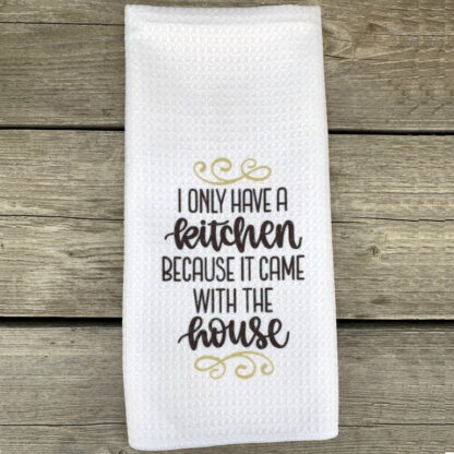 I Only Have a Kitchen Because... Dish Towel